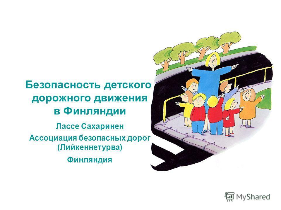 Безопасность детского дорожного движения в Финляндии Лассе Сахаринен Ассоциация безопасных дорог (Лийкеннетурва) Финляндия