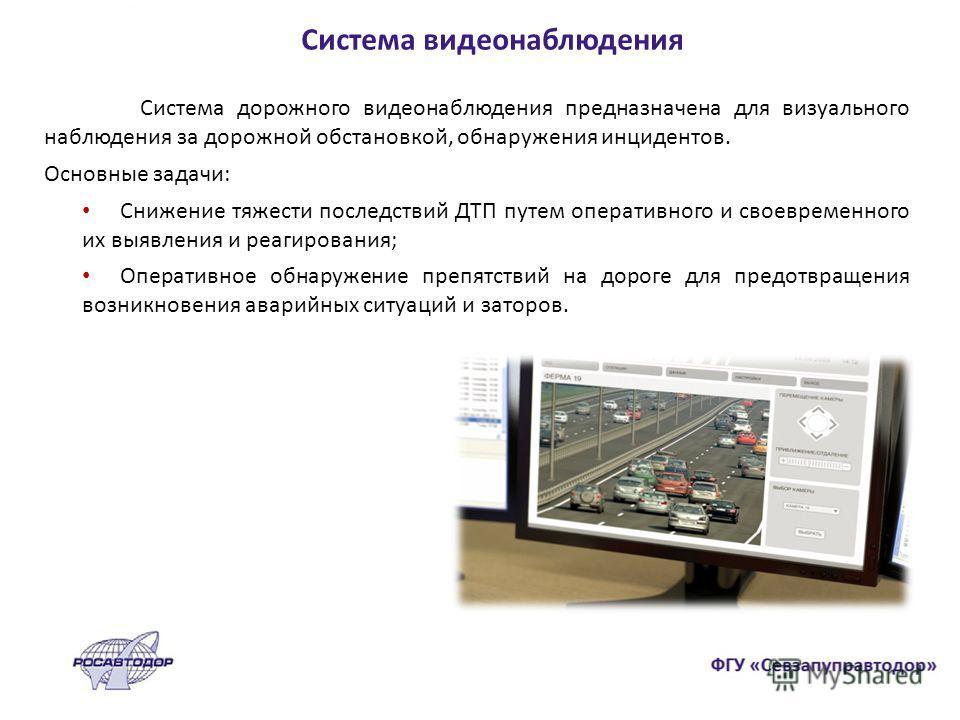 Система видеонаблюдения Система дорожного видеонаблюдения предназначена для визуального наблюдения за дорожной обстановкой, обнаружения инцидентов. Основные задачи: Снижение тяжести последствий ДТП путем оперативного и своевременного их выявления и р