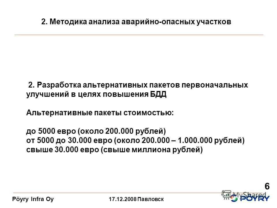 17.12.2008 Павловск Pöyry Infra Oy 6 2. Разработка альтернативных пакетов первоначальных улучшений в целях повышения БДД Альтернативные пакеты стоимостью: до 5000 евро (около 200.000 рублей) от 5000 до 30.000 евро (около 200.000 – 1.000.000 рублей) с