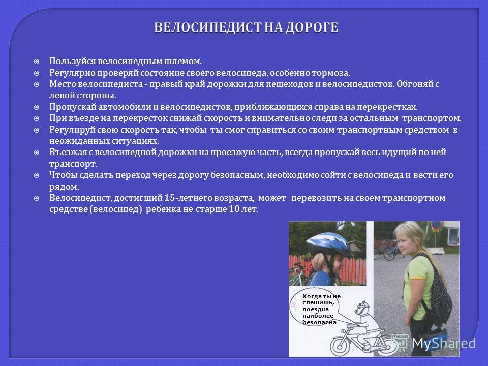 Пользуйся велосипедным шлемом. Регулярно проверяй состояние своего велосипеда, особенно тормоза. Место велосипедиста - правый край дорожки для пешеходов и велосипедистов. Обгоняй с левой стороны. Пропускай автомобили и велосипедистов, приближающихся