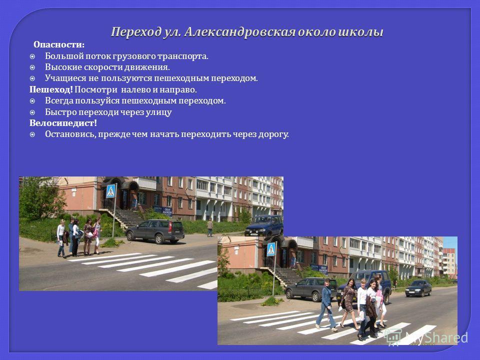 Опасности : Большой поток грузового транспорта. Высокие скорости движения. Учащиеся не пользуются пешеходным переходом. Пешеход ! Посмотри налево и направо. Всегда пользуйся пешеходным переходом. Быстро переходи через улицу Велосипедист ! Остановись,