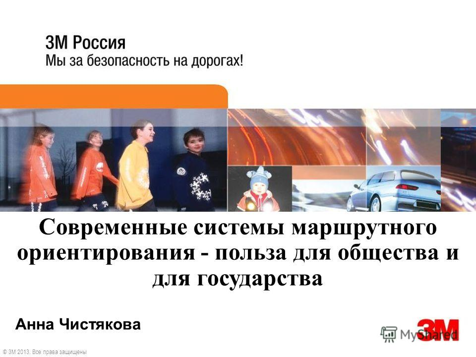 Анна Чистякова © 3M 2013. Все права защищены Современные системы маршрутного ориентирования - польза для общества и для государства