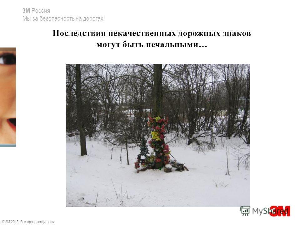 3M Россия Мы за безопасность на дорогах! Последствия некачественных дорожных знаков могут быть печальными… © 3M 2013. Все права защищены