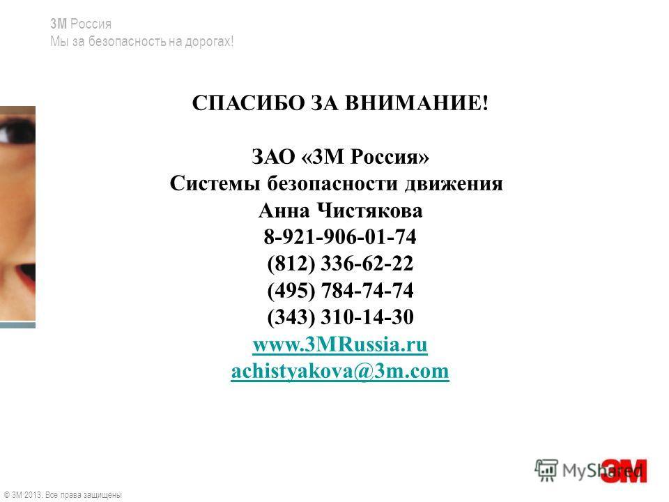 3M Россия Мы за безопасность на дорогах! СПАСИБО ЗА ВНИМАНИЕ! ЗАО «3М Россия» Системы безопасности движения Анна Чистякова 8-921-906-01-74 (812) 336-62-22 (495) 784-74-74 (343) 310-14-30 www.3MRussia.ru achistyakova@3m.com © 3M 2013. Все права защище