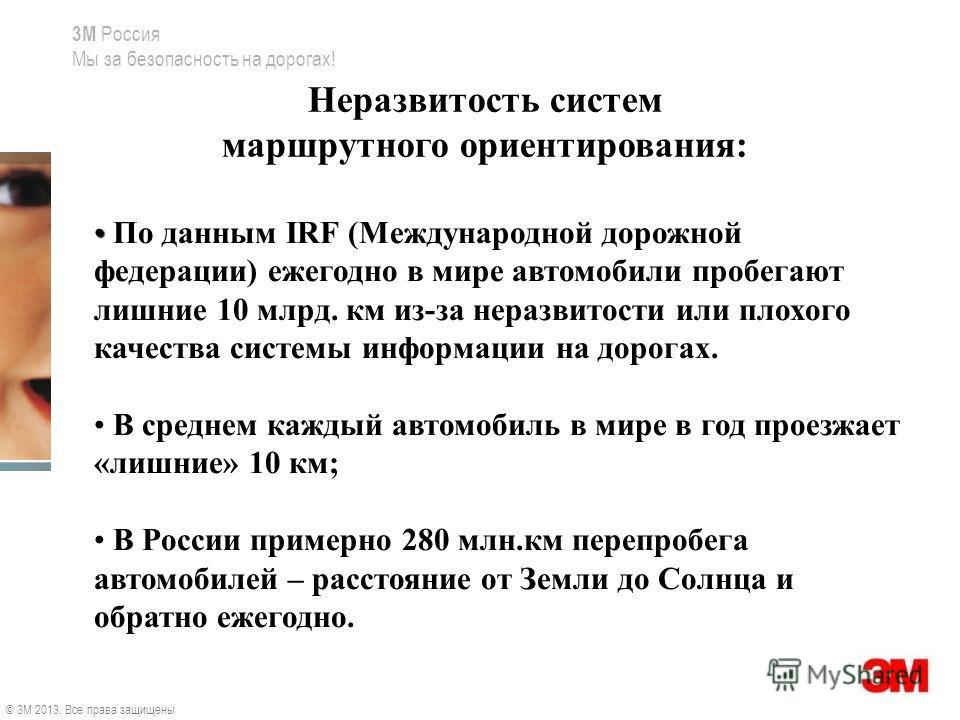 3M Россия Мы за безопасность на дорогах! Неразвитость систем маршрутного ориентирования: По данным IRF (Международной дорожной федерации) ежегодно в мире автомобили пробегают лишние 10 млрд. км из-за неразвитости или плохого качества системы информац