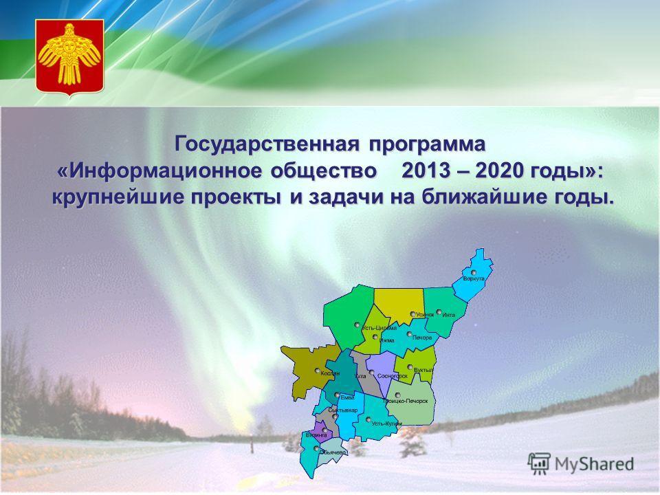Государственная программа «Информационное общество 2013 – 2020 годы»: крупнейшие проекты и задачи на ближайшие годы. крупнейшие проекты и задачи на ближайшие годы.