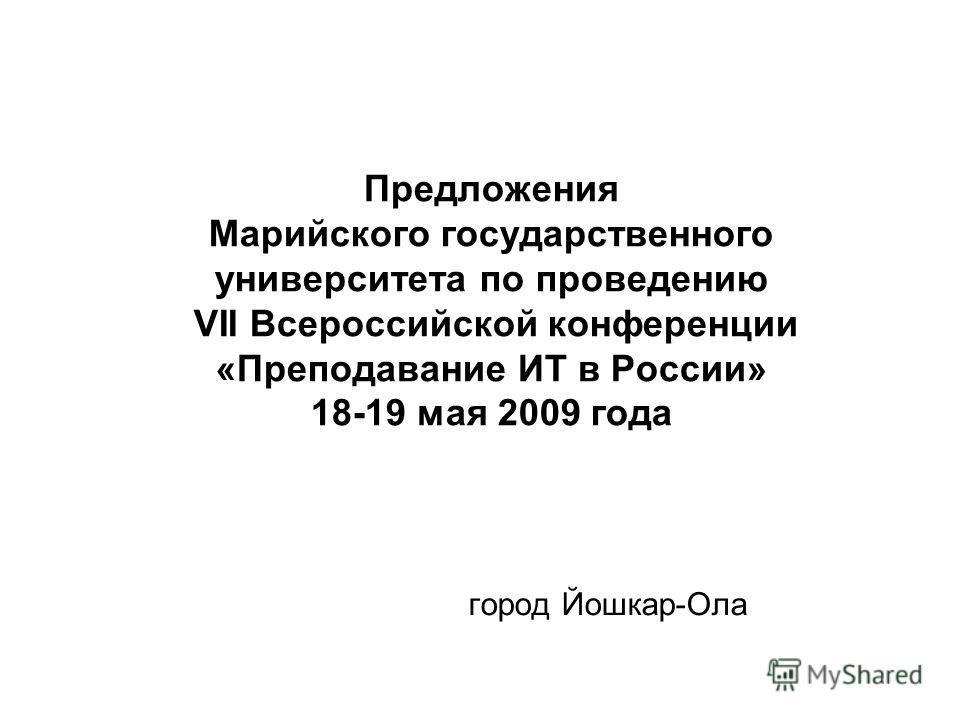 Предложения Марийского государственного университета по проведению VII Всероссийской конференции «Преподавание ИТ в России» 18-19 мая 2009 года город Йошкар-Ола