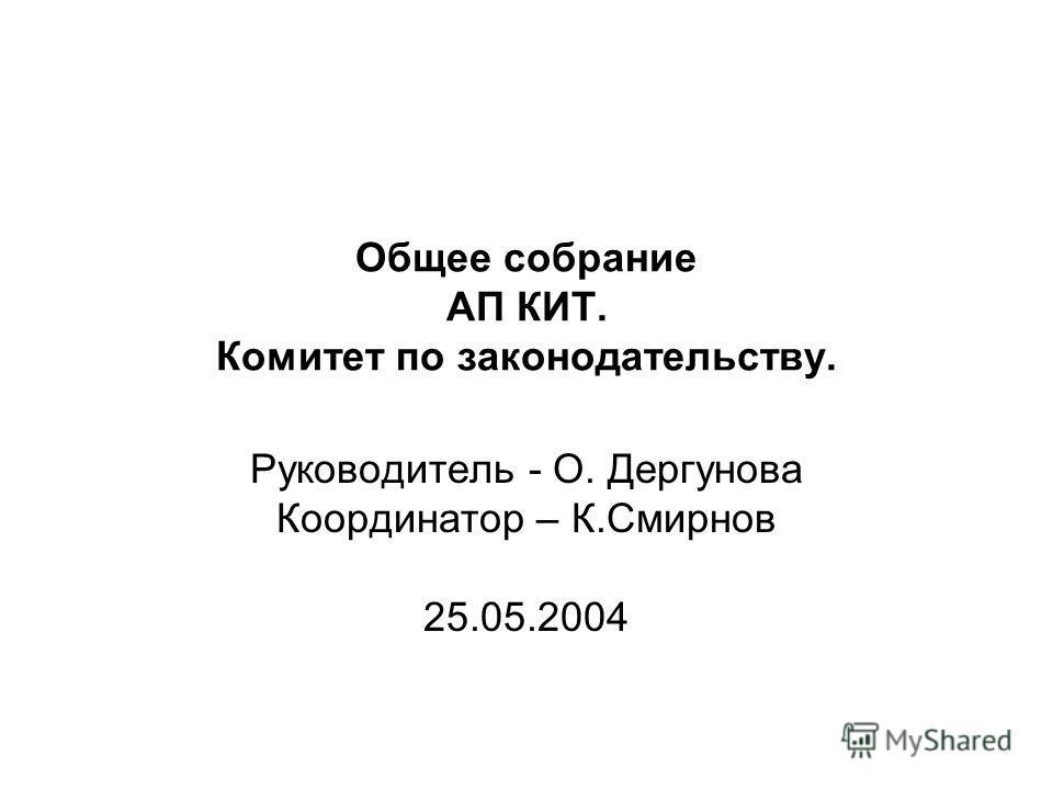 Общее собрание АП КИТ. Комитет по законодательству. Руководитель - О. Дергунова Координатор – К.Смирнов 25.05.2004