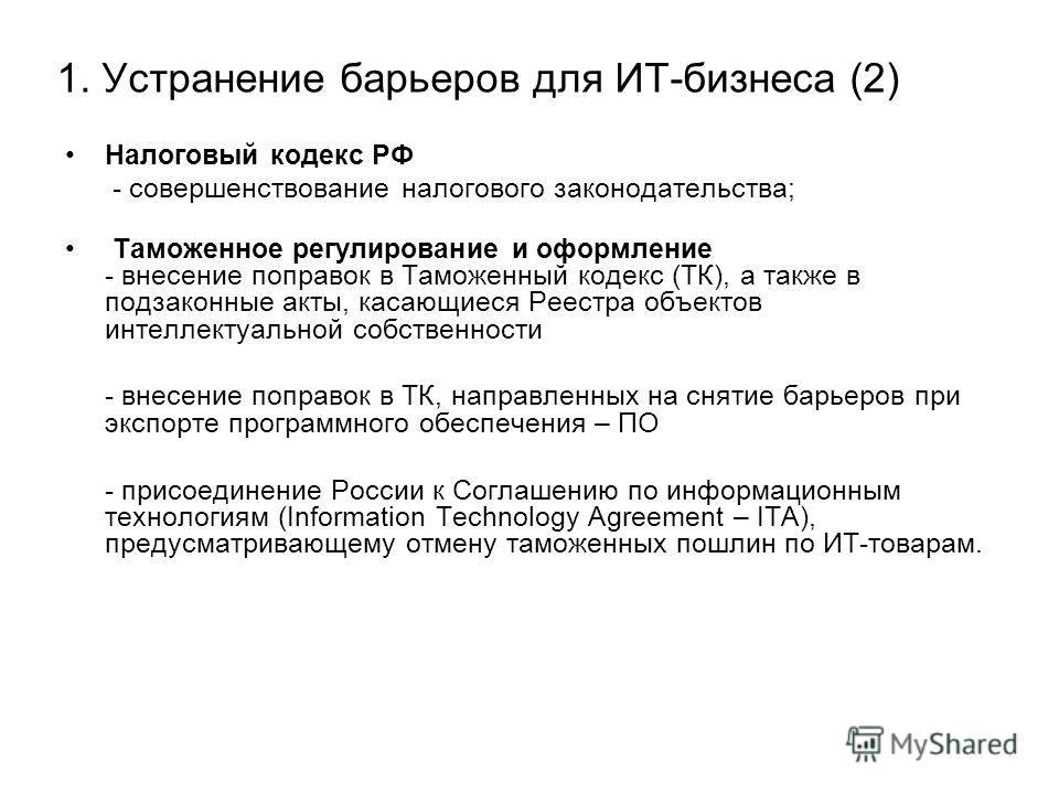 1. Устранение барьеров для ИТ-бизнеса (2) Налоговый кодекс РФ - совершенствование налогового законодательства; Таможенное регулирование и оформление - внесение поправок в Таможенный кодекс (ТК), а также в подзаконные акты, касающиеся Реестра объектов