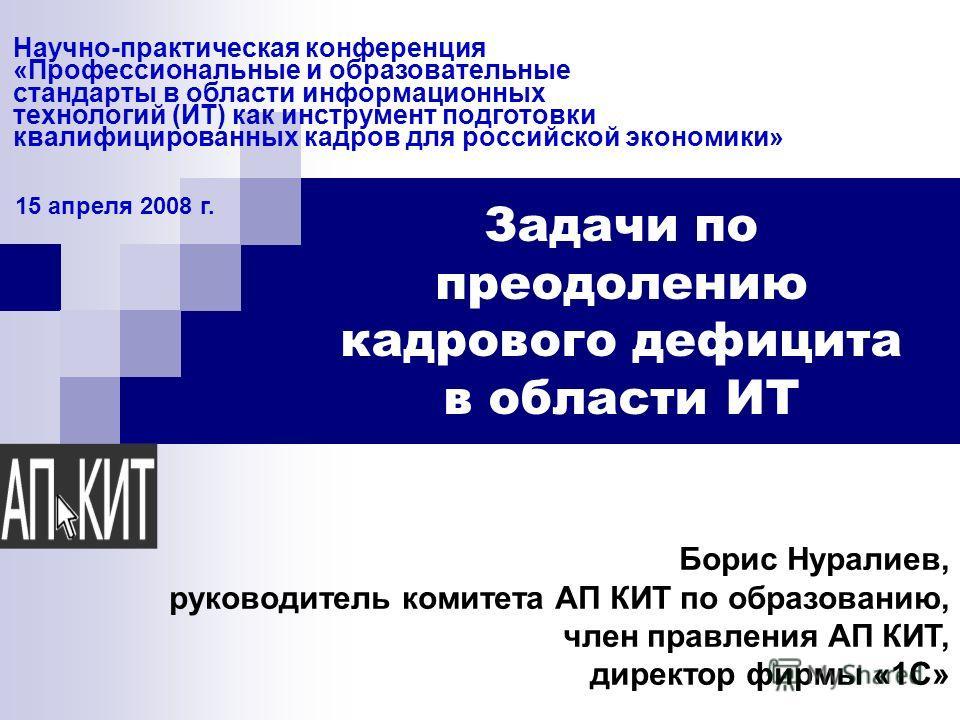 Научно-практическая конференция «Профессиональные и образовательные стандарты в области информационных технологий (ИТ) как инструмент подготовки квалифицированных кадров для российской экономики» 15 апреля 2008 г. Задачи по преодолению кадрового дефи
