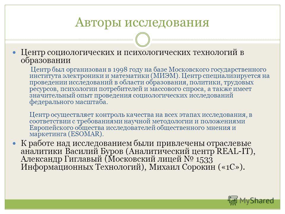 Авторы исследования Центр социологических и психологических технологий в образовании Центр был организован в 1998 году на базе Московского государственного института электроники и математики (МИЭМ). Центр специализируется на проведении исследований в