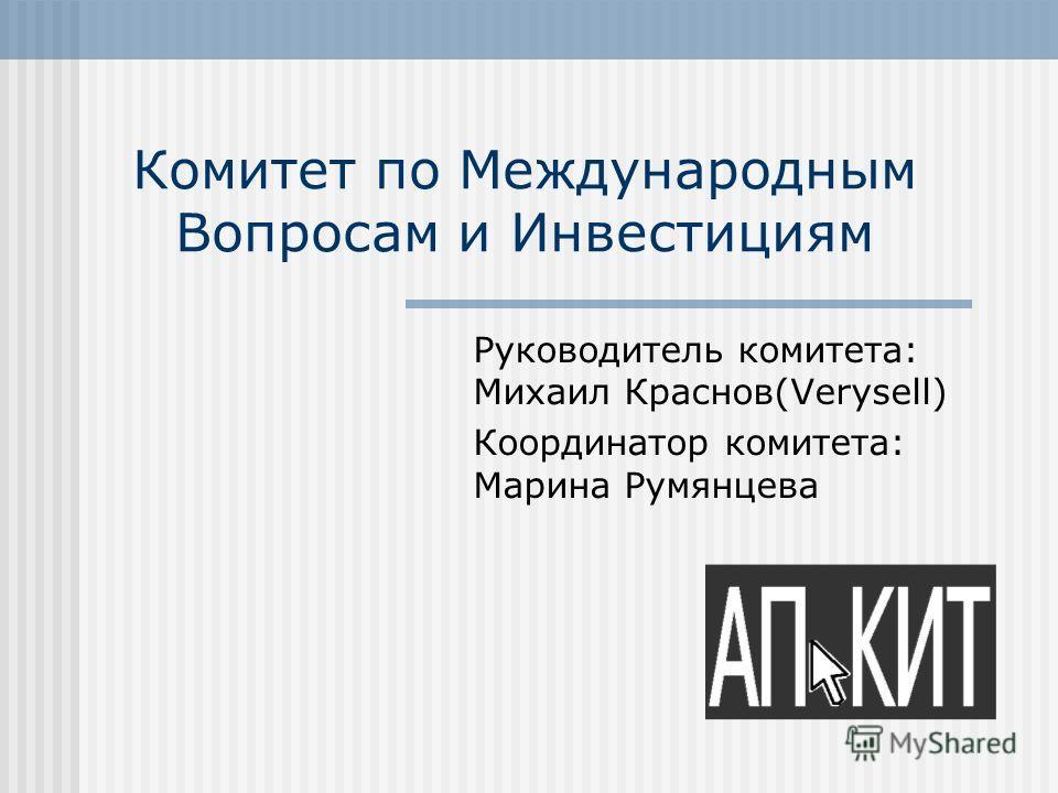 Комитет по Международным Вопросам и Инвестициям Руководитель комитета: Михаил Краснов(Verysell) Координатор комитета: Марина Румянцева