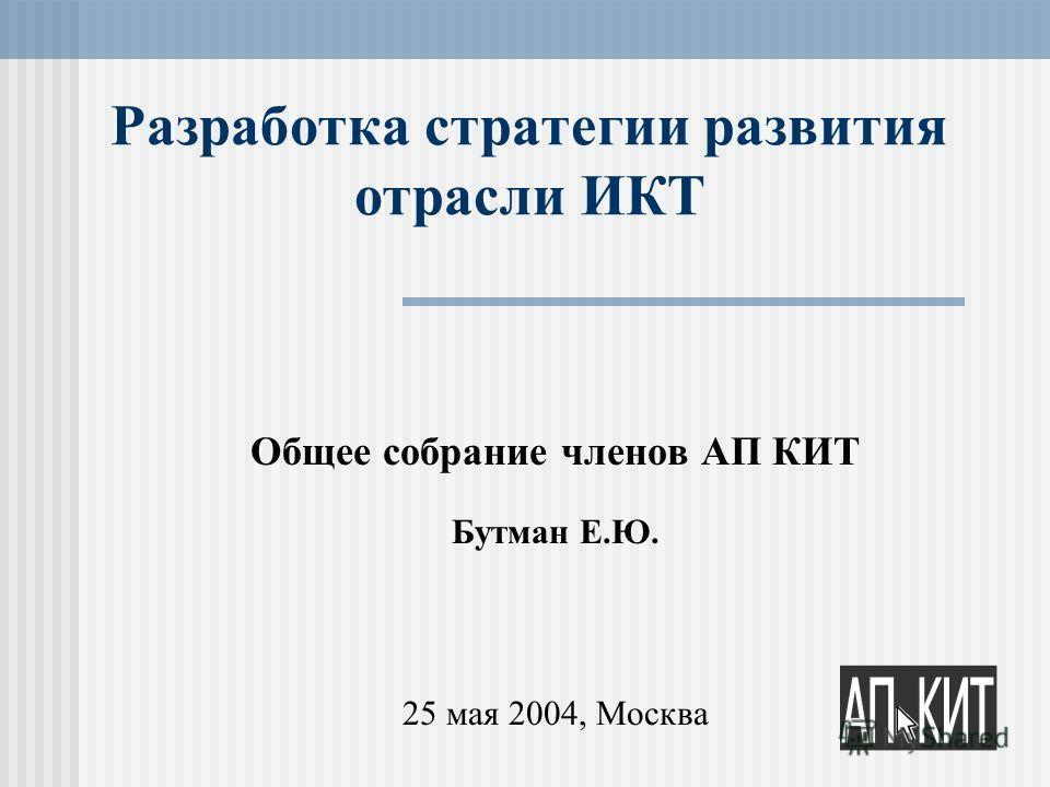 Разработка стратегии развития отрасли ИКТ Общее собрание членов АП КИТ Бутман Е.Ю. 25 мая 2004, Москва