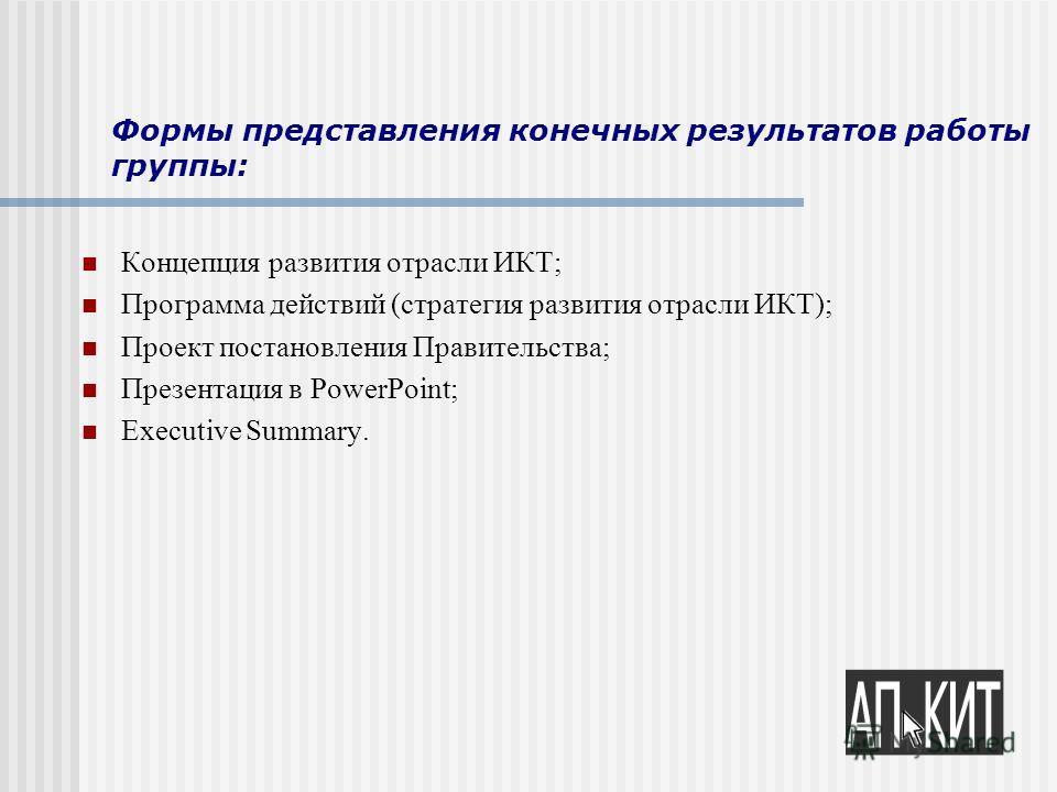 Формы представления конечных результатов работы группы: Концепция развития отрасли ИКТ; Программа действий (стратегия развития отрасли ИКТ); Проект постановления Правительства; Презентация в PowerPoint; Executive Summary.