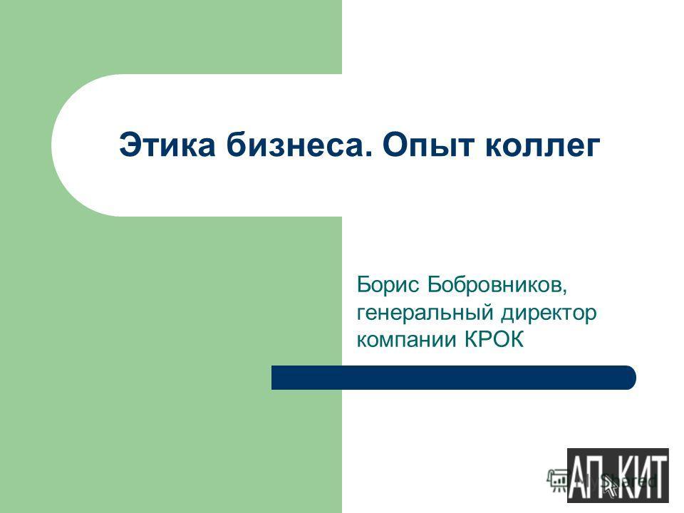 Борис Бобровников, генеральный директор компании КРОК Этика бизнеса. Опыт коллег