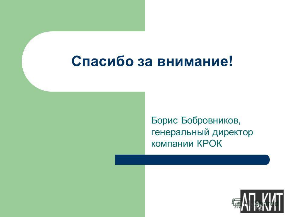 Спасибо за внимание! Борис Бобровников, генеральный директор компании КРОК