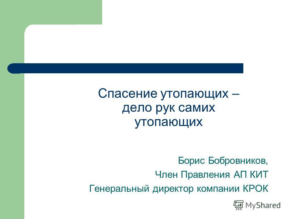 Спасение утопающих – дело рук самих утопающих Борис Бобровников, Член Правления АП КИТ Генеральный директор компании КРОК