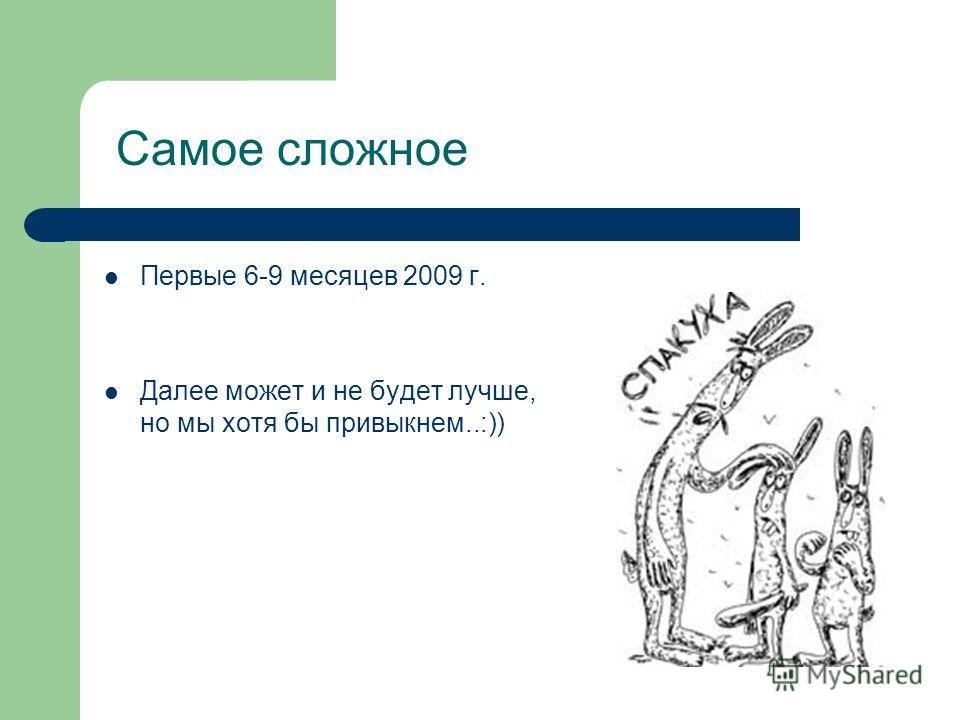 Самое сложное Первые 6-9 месяцев 2009 г. Далее может и не будет лучше, но мы хотя бы привыкнем..:))