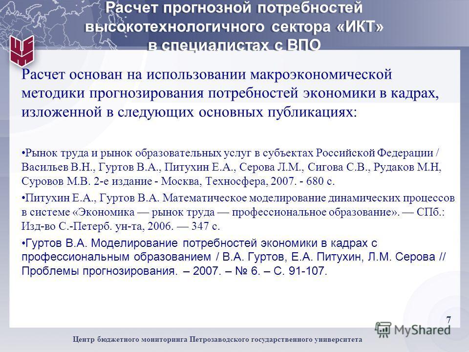 7 Центр бюджетного мониторинга Петрозаводского государственного университета Расчет прогнозной потребностей высокотехнологичного сектора «ИКТ» в специалистах с ВПО Расчет основан на использовании макроэкономической методики прогнозирования потребност