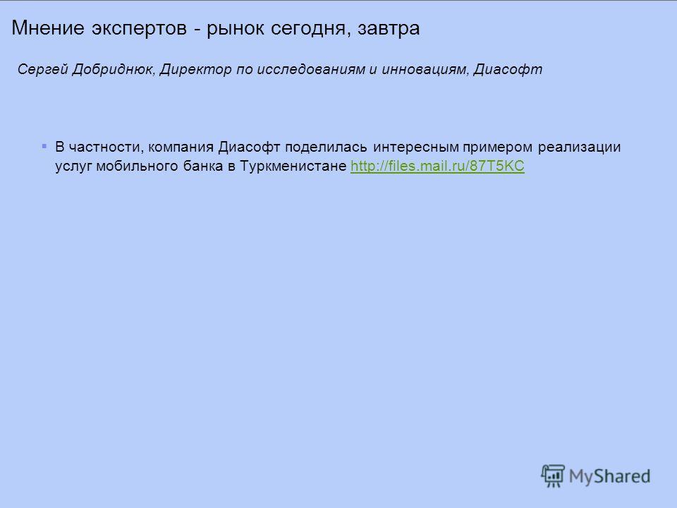 Мнение экспертов - рынок сегодня, завтра В частности, компания Диасофт поделилась интересным примером реализации услуг мобильного банка в Туркменистане http://files.mail.ru/87T5KChttp://files.mail.ru/87T5KC Сергей Добриднюк, Директор по исследованиям