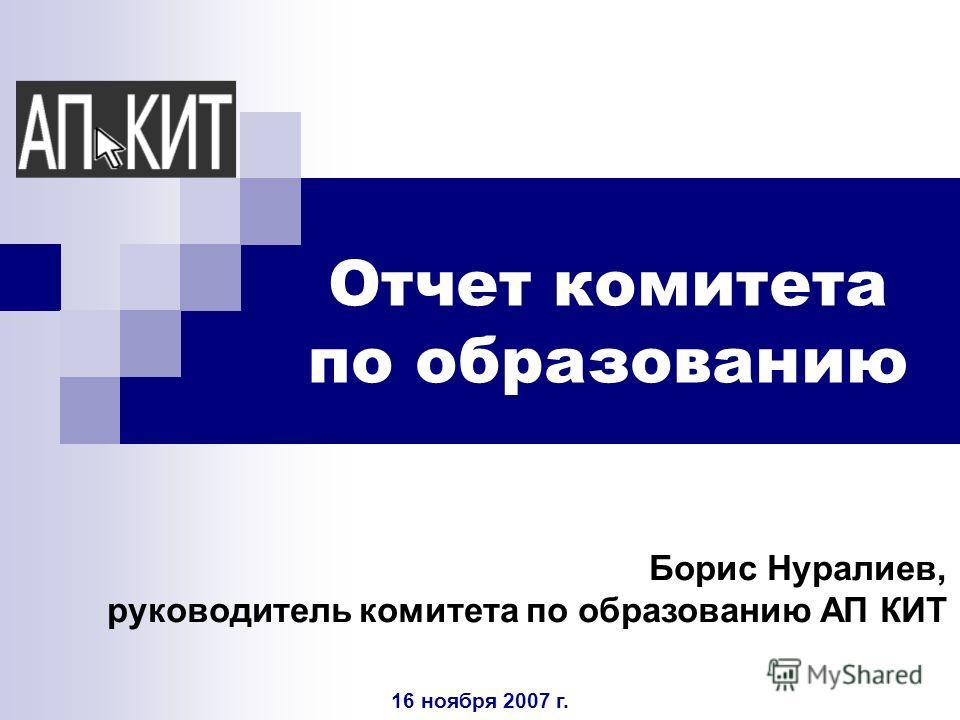 Отчет комитета по образованию Борис Нуралиев, руководитель комитета по образованию АП КИТ 16 ноября 2007 г.