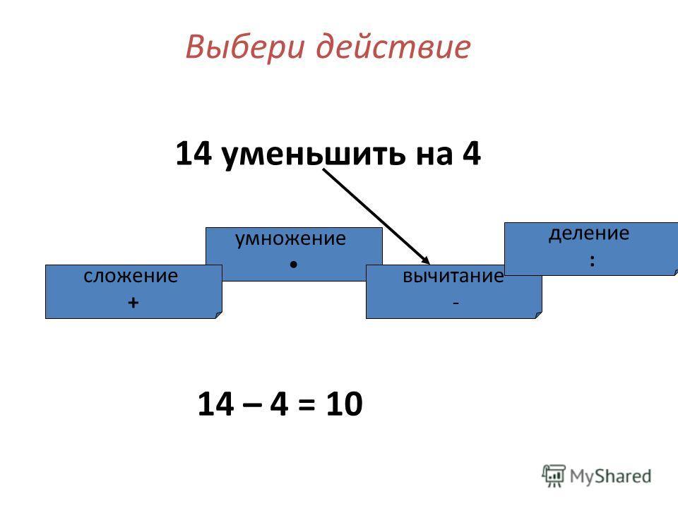 умножение сложение + вычитание - деление : Выбери действие 14 уменьшить на 4 14 – 4 = 10