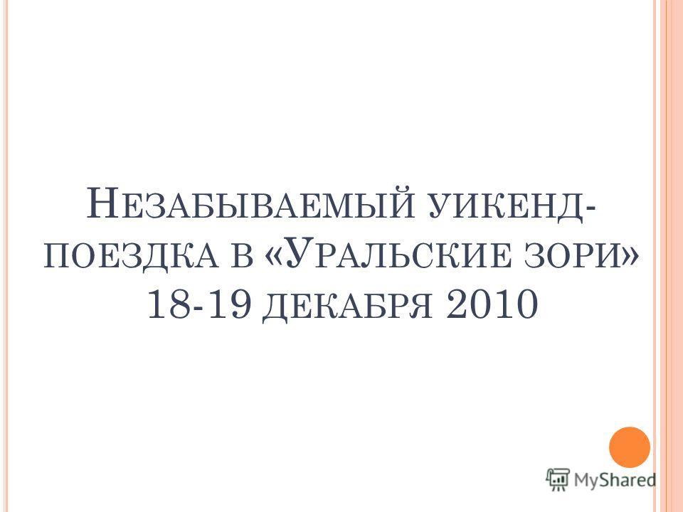 Н ЕЗАБЫВАЕМЫЙ УИКЕНД - ПОЕЗДКА В «У РАЛЬСКИЕ ЗОРИ » 18-19 ДЕКАБРЯ 2010