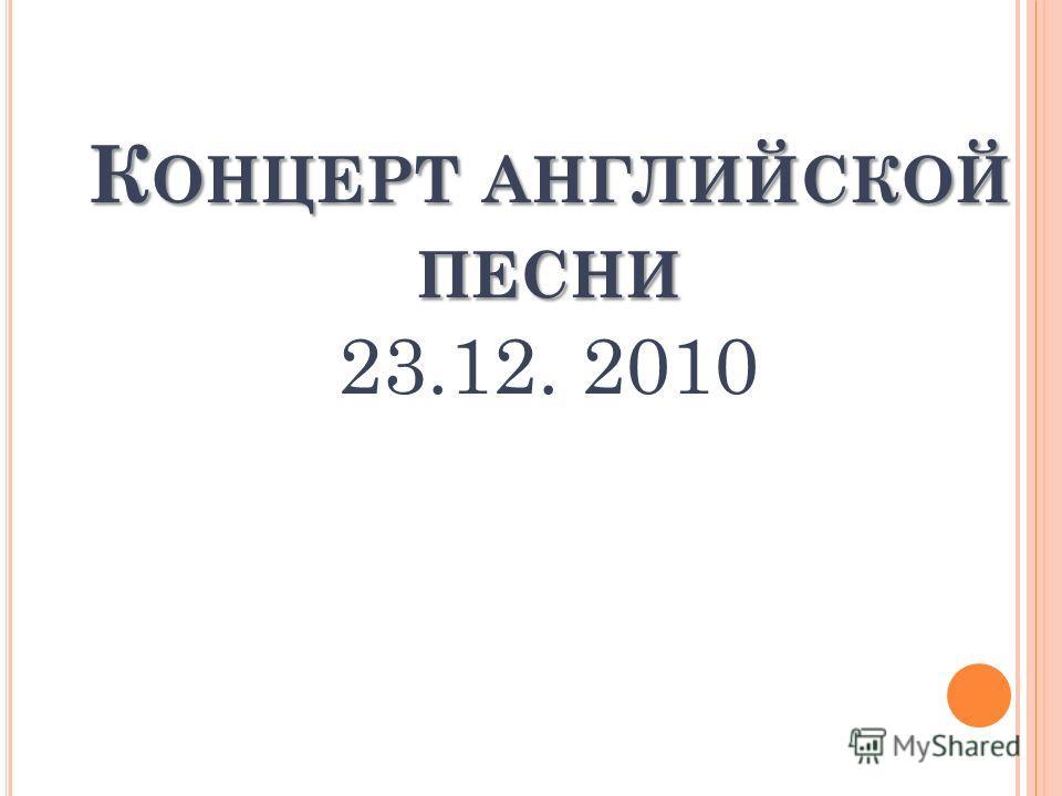 К ОНЦЕРТ АНГЛИЙСКОЙ ПЕСНИ К ОНЦЕРТ АНГЛИЙСКОЙ ПЕСНИ 23.12. 2010