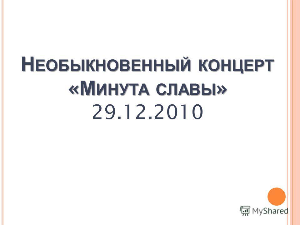 Н ЕОБЫКНОВЕННЫЙ КОНЦЕРТ « М ИНУТА СЛАВЫ » Н ЕОБЫКНОВЕННЫЙ КОНЦЕРТ « М ИНУТА СЛАВЫ » 29.12.2010