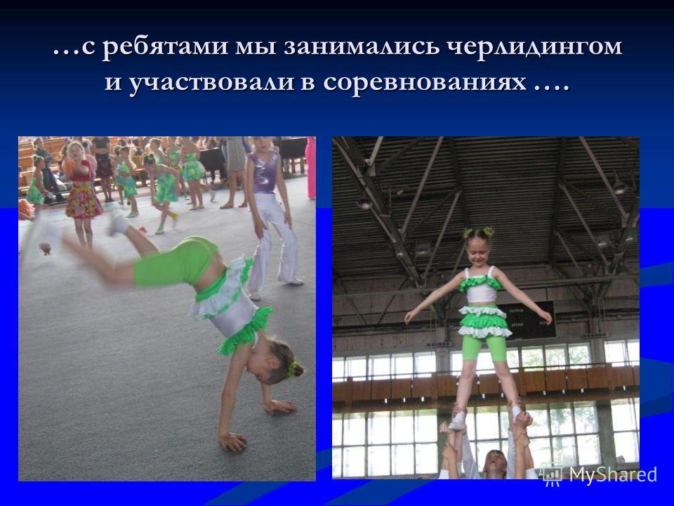 …с ребятами мы занимались черлидингом и участвовали в соревнованиях ….