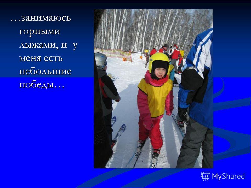 …занимаюсь горными лыжами, и у меня есть небольшие победы…