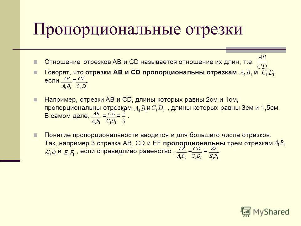 Отношение отрезков АВ и СD называется отношение их длин, т.е. Говорят, что отрезки AB и CD пропорциональны отрезкам и, если =. Например, отрезки AB и CD, длины которых равны 2см и 1см, пропорциональны отрезкам и, длины которых равны 3см и 1,5см. В са