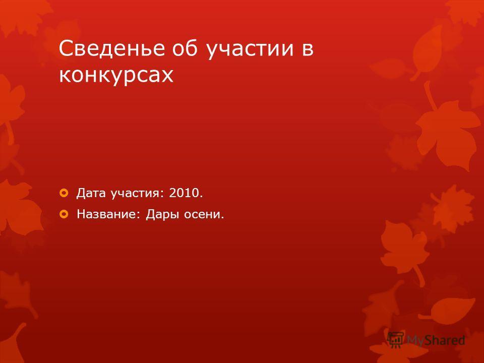 Сведенье об участии в конкурсах Дата участия: 2010. Название: Дары осени.