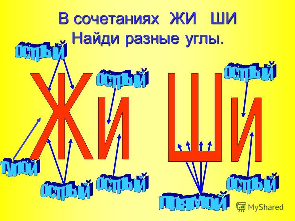 В сочетаниях ЖИ ШИ Найди разные углы.