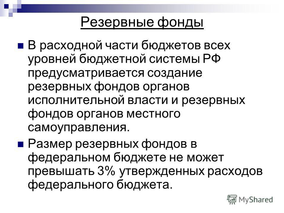 Резервные фонды В расходной части бюджетов всех уровней бюджетной системы РФ предусматривается создание резервных фондов органов исполнительной власти и резервных фондов органов местного самоуправления. Размер резервных фондов в федеральном бюджете н