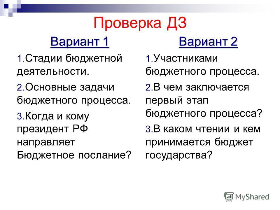 Проверка ДЗ Вариант 1 1. Стадии бюджетной деятельности. 2. Основные задачи бюджетного процесса. 3. Когда и кому президент РФ направляет Бюджетное послание? Вариант 2 1. Участниками бюджетного процесса. 2. В чем заключается первый этап бюджетного проц