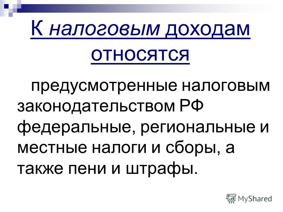 К налоговым доходам относятся предусмотренные налоговым законодательством РФ федеральные, региональные и местные налоги и сборы, а также пени и штрафы.
