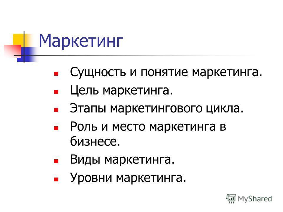 Маркетинг Сущность и понятие маркетинга. Цель маркетинга. Этапы маркетингового цикла. Роль и место маркетинга в бизнесе. Виды маркетинга. Уровни маркетинга.