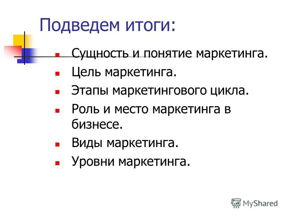 Подведем итоги: Сущность и понятие маркетинга. Цель маркетинга. Этапы маркетингового цикла. Роль и место маркетинга в бизнесе. Виды маркетинга. Уровни маркетинга.