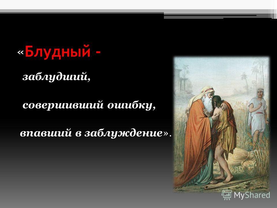 «Блудный - заблудший, совершивший ошибку, впавший в заблуждение».