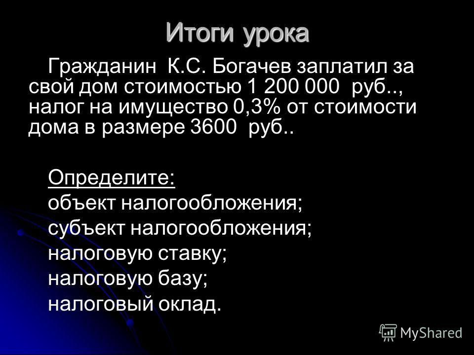 Итоги урока Гражданин К.С. Богачев заплатил за свой дом стоимостью 1 200 000 руб.., налог на имущество 0,3% от стоимости дома в размере 3600 руб.. Определите: объект налогообложения; субъект налогообложения; налоговую ставку; налоговую базу; налоговы