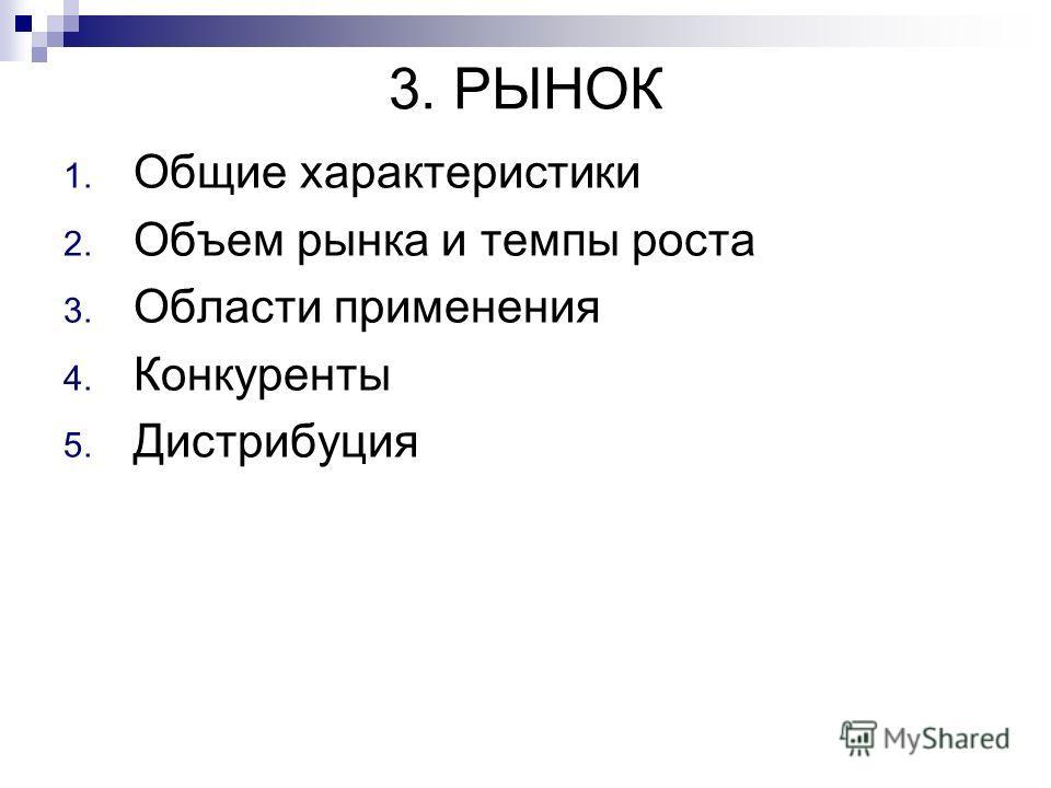 3. РЫНОК 1. Общие характеристики 2. Объем рынка и темпы роста 3. Области применения 4. Конкуренты 5. Дистрибуция