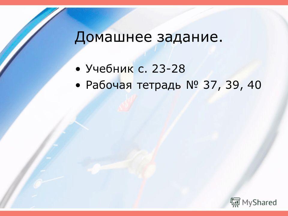 Домашнее задание. Учебник с. 23-28 Рабочая тетрадь 37, 39, 40