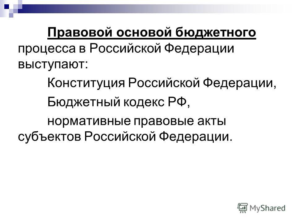 Правовой основой бюджетного процесса в Российской Федерации выступают: Конституция Российской Федерации, Бюджетный кодекс РФ, нормативные правовые акты субъектов Российской Федерации.