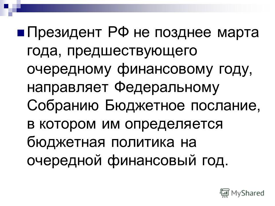 Президент РФ не позднее марта года, предшествующего очередному финансовому году, направляет Федеральному Собранию Бюджетное послание, в котором им определяется бюджетная политика на очередной финансовый год.