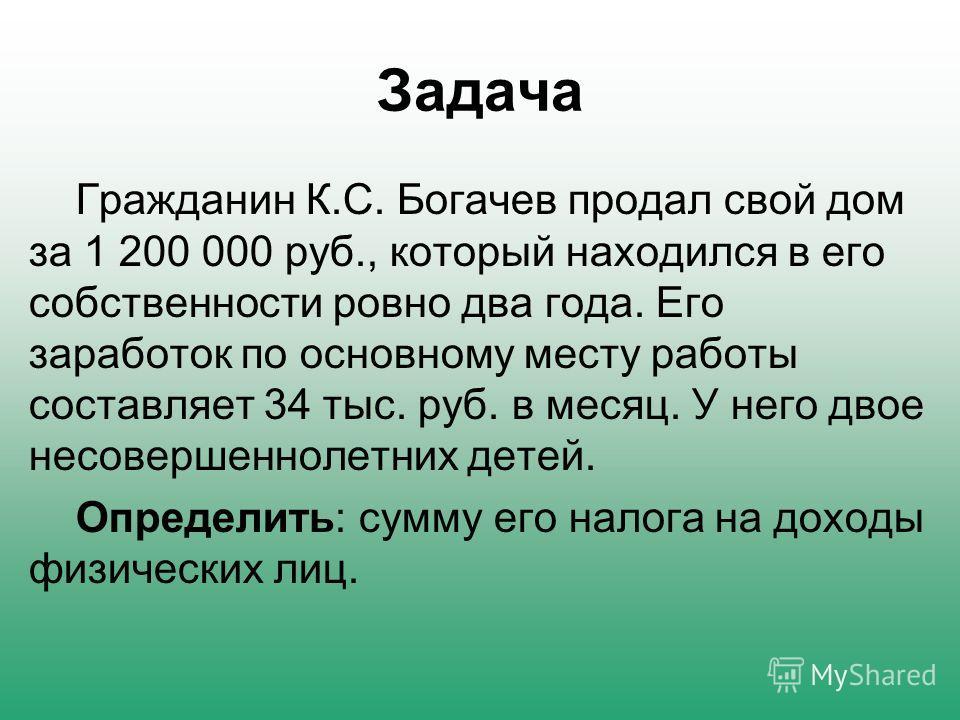Задача Гражданин К.С. Богачев продал свой дом за 1 200 000 руб., который находился в его собственности ровно два года. Его заработок по основному месту работы составляет 34 тыс. руб. в месяц. У него двое несовершеннолетних детей. Определить: сумму ег