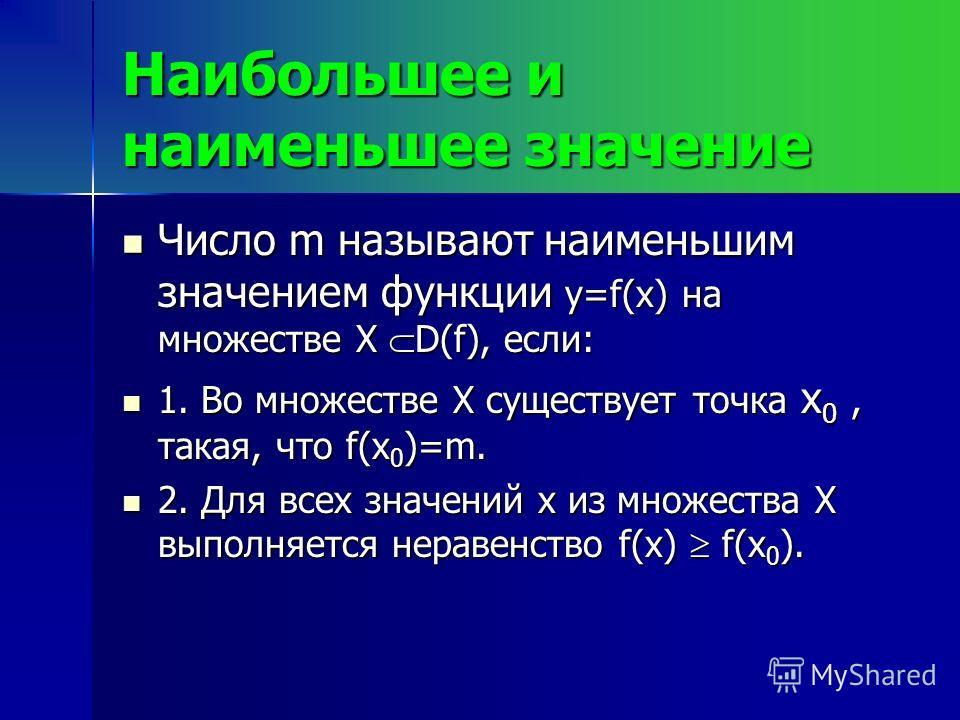 Наибольшее и наименьшее значение Число m называют наименьшим значением функции y=f(x) на множестве X D(f), если: Число m называют наименьшим значением функции y=f(x) на множестве X D(f), если: 1. Во множестве X существует точка x 0, такая, что f(x 0