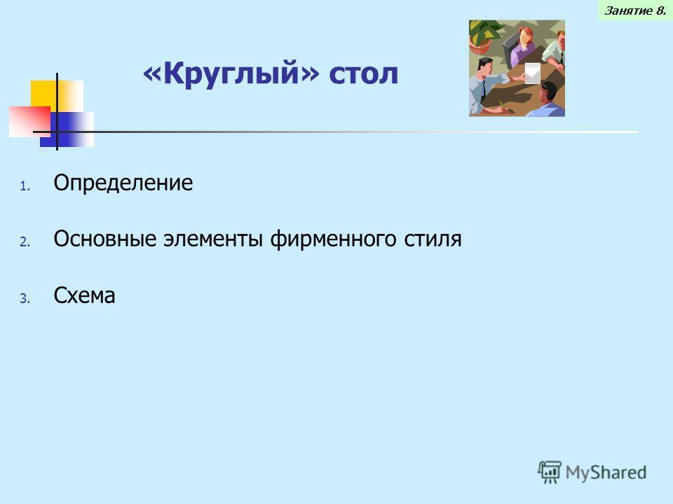 «Круглый» стол 1. Определение 2. Основные элементы фирменного стиля 3. Схема Занятие 8.