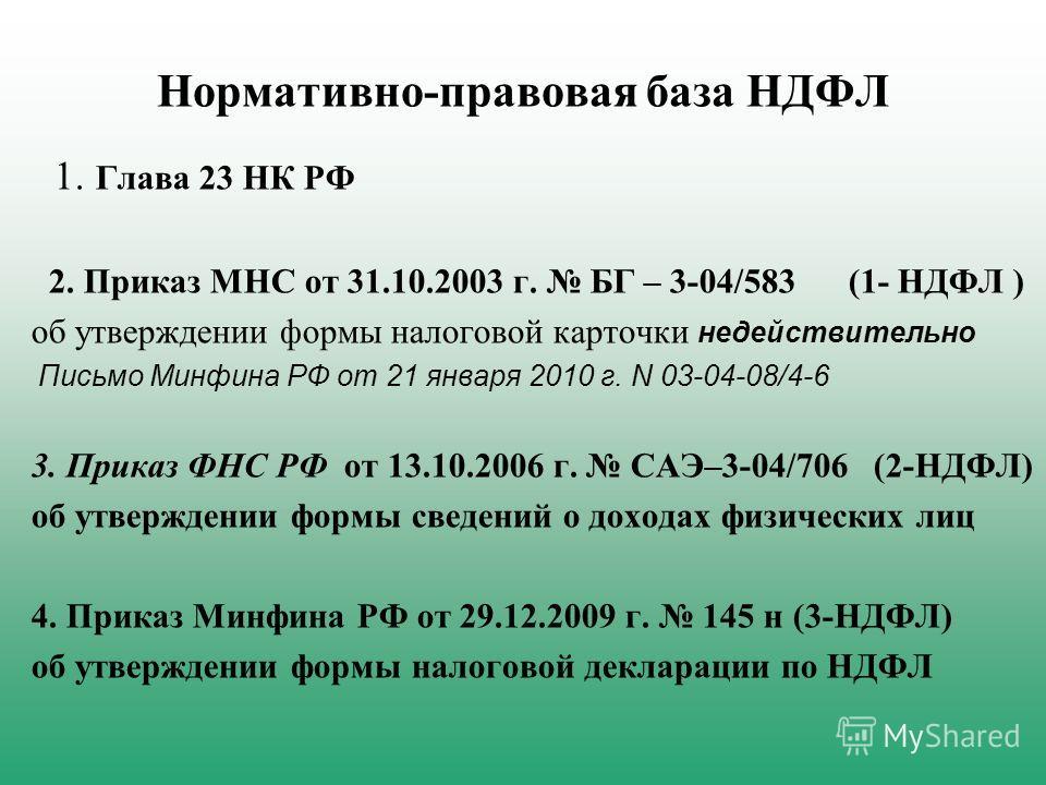 Нормативно-правовая база НДФЛ 1. Глава 23 НК РФ 2. Приказ МНС от 31.10.2003 г. БГ – 3-04/583 (1- НДФЛ ) об утверждении формы налоговой карточки недействительно Письмо Минфина РФ от 21 января 2010 г. N 03-04-08/4-6 3. Приказ ФНС РФ от 13.10.2006 г. СА