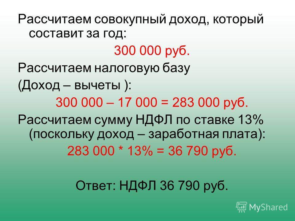 Рассчитаем совокупный доход, который составит за год: 300 000 руб. Рассчитаем налоговую базу (Доход – вычеты ): 300 000 – 17 000 = 283 000 руб. Рассчитаем сумму НДФЛ по ставке 13% (поскольку доход – заработная плата): 283 000 * 13% = 36 790 руб. Отве